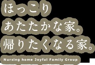 ほっこりあたたかな家。帰りたくなる家 Nursing home Joyful Family Group